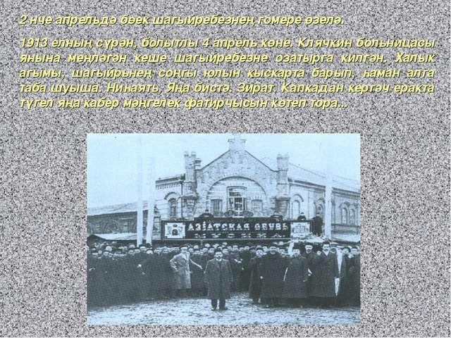2 нче апрельдә бөек шагыйребезнең гомере өзелә. 1913 елның сүрән, болытлы 4 а...