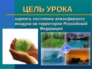 ЦЕЛЬ УРОКА оценить состояние атмосферного воздуха на территории Российской Фе