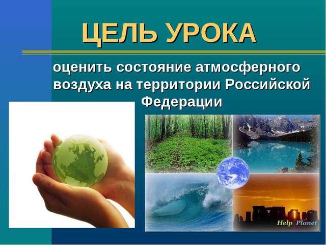 ЦЕЛЬ УРОКА оценить состояние атмосферного воздуха на территории Российской Фе...