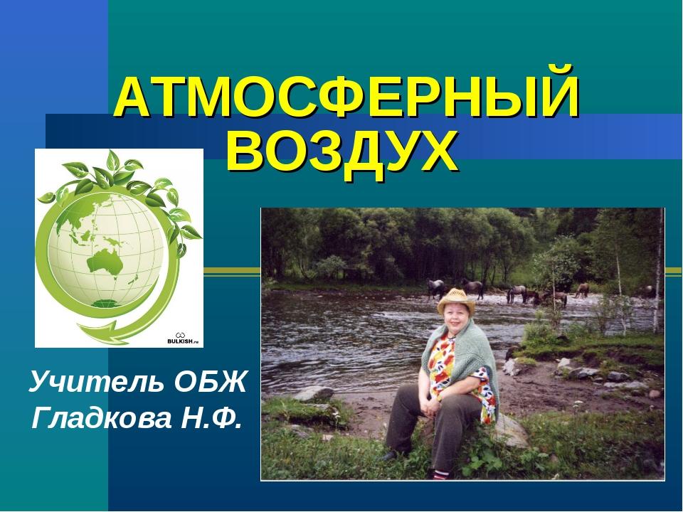 АТМОСФЕРНЫЙ ВОЗДУХ Учитель ОБЖ Гладкова Н.Ф.