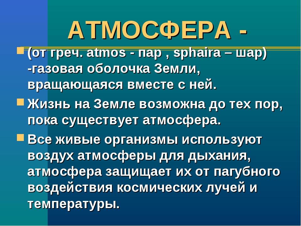 АТМОСФЕРА - (от греч. atmos - пар , sphaira – шар) -газовая оболочка Земли, в...