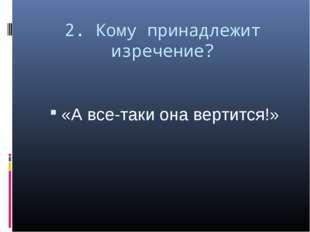 2. Кому принадлежит изречение? «А все-таки она вертится!»