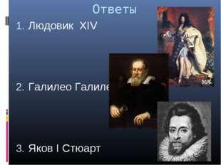 Ответы Людовик XIV Галилео Галилей Яков I Стюарт