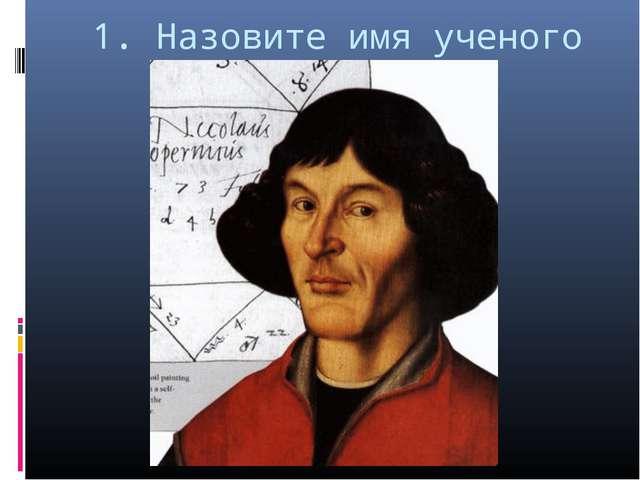 1. Назовите имя ученого