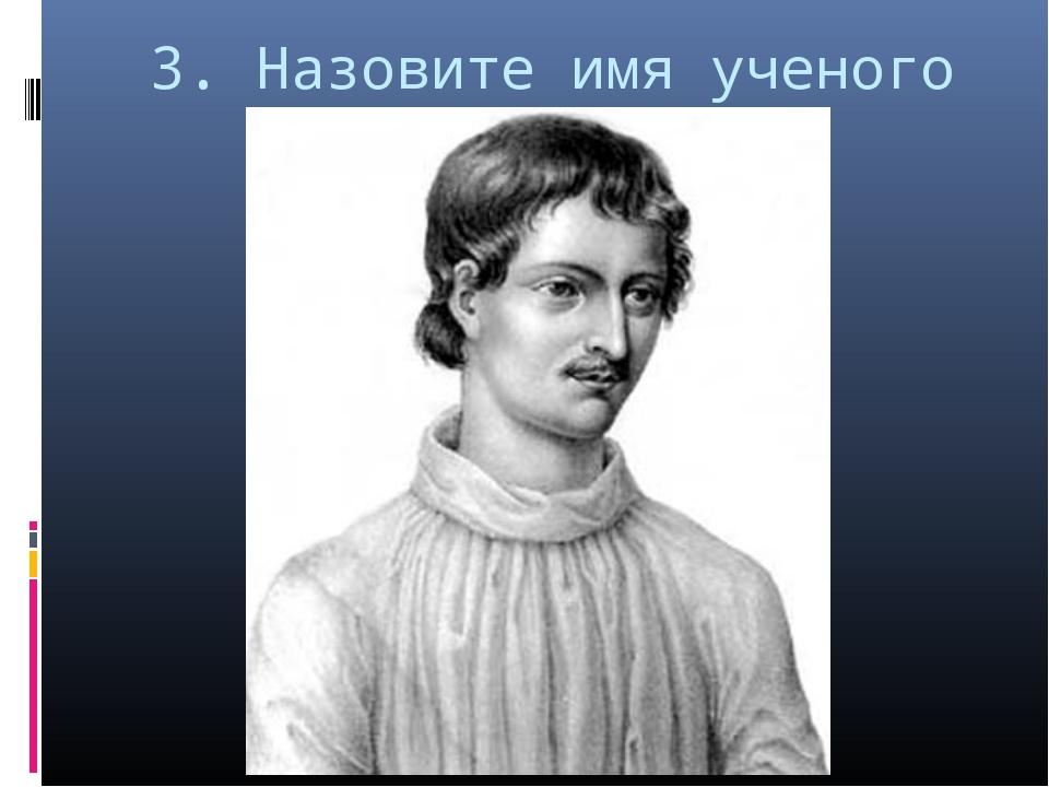 3. Назовите имя ученого