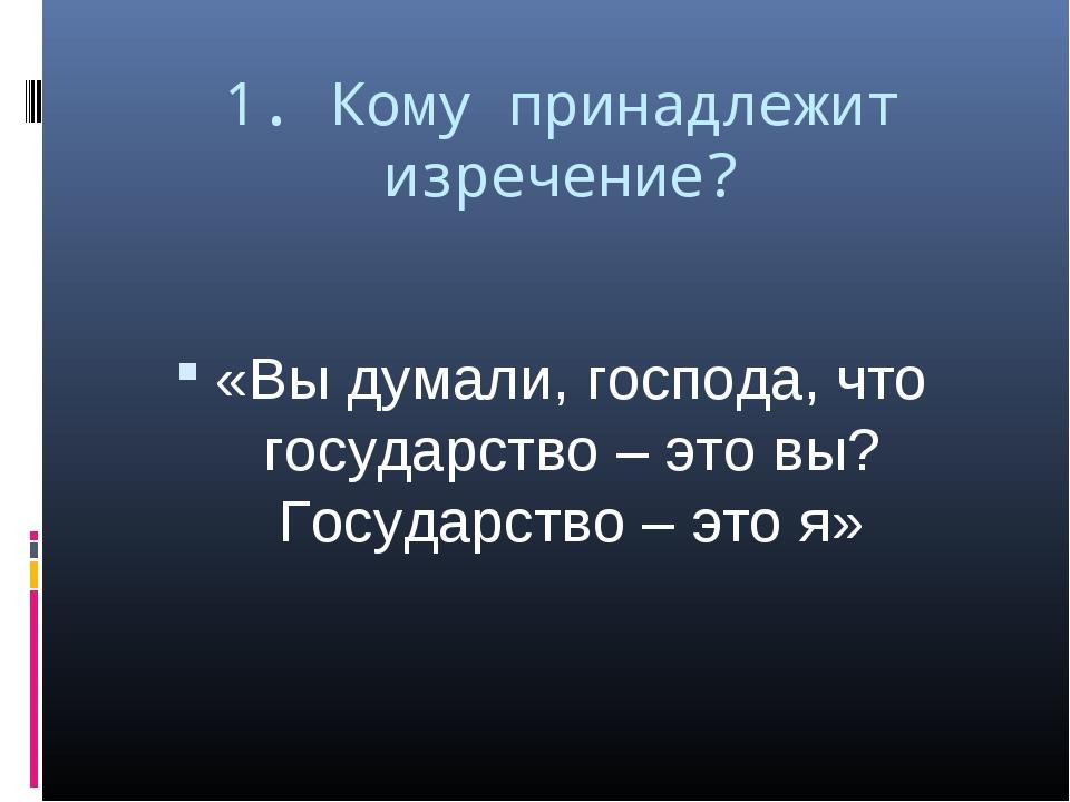 1. Кому принадлежит изречение? «Вы думали, господа, что государство – это вы?...