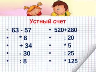 63 - 57   * 6  + 34  - 30  : 8 520+280  : 20  * 5