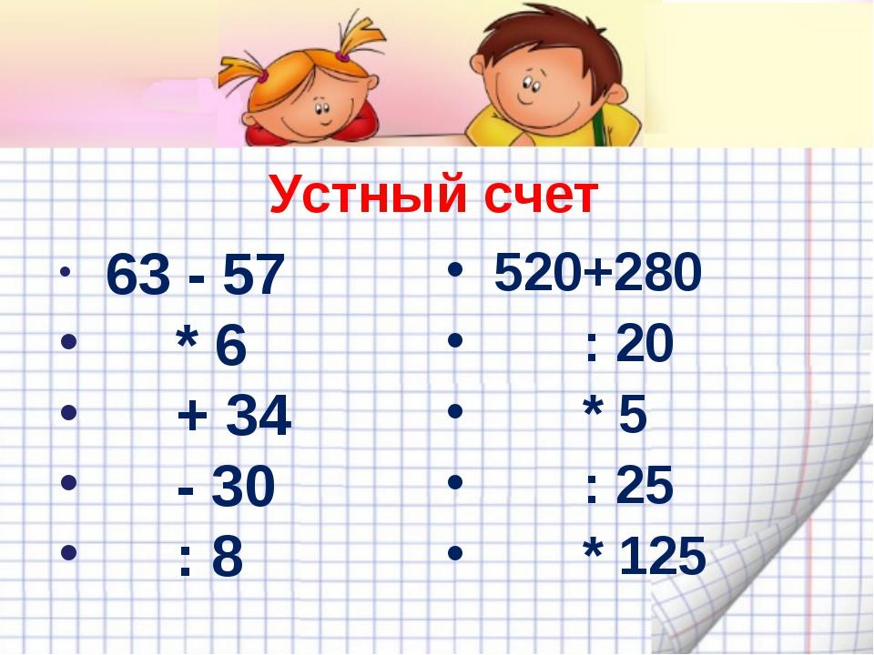 63 - 57   * 6  + 34  - 30  : 8 520+280  : 20  * 5...