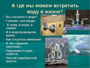 А где мы можем встретить воду в жизни? Вы слыхали о воде? Говорят, она везде: