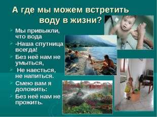 А где мы можем встретить воду в жизни? Мы привыкли, что вода -Наша спутница в