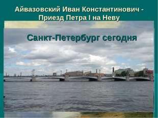 Айвазовский Иван Константинович - Приезд Петра I на Неву Санкт-Петербург сего