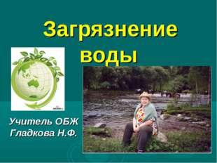 Загрязнение воды Учитель ОБЖ Гладкова Н.Ф.