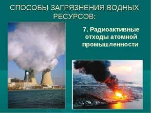 СПОСОБЫ ЗАГРЯЗНЕНИЯ ВОДНЫХ РЕСУРСОВ: 7. Радиоактивные отходы атомной промышле