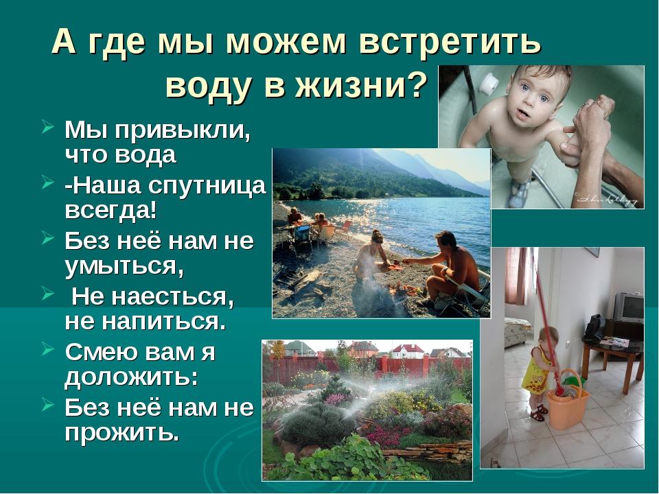 А где мы можем встретить воду в жизни? Мы привыкли, что вода -Наша спутница в...