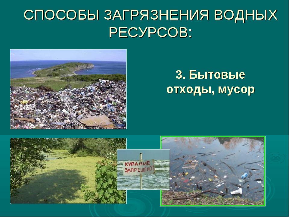 3. Бытовые отходы, мусор СПОСОБЫ ЗАГРЯЗНЕНИЯ ВОДНЫХ РЕСУРСОВ: