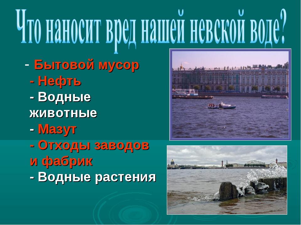- Бытовой мусор - Нефть - Водные животные - Мазут - Отходы заводов и фабрик...