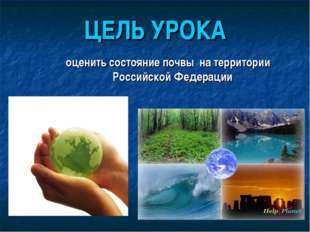 ЦЕЛЬ УРОКА оценить состояние почвы на территории Российской Федерации