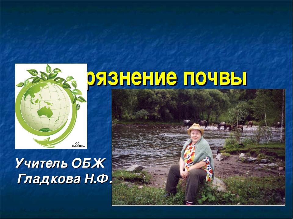 Загрязнение почвы Учитель ОБЖ Гладкова Н.Ф.