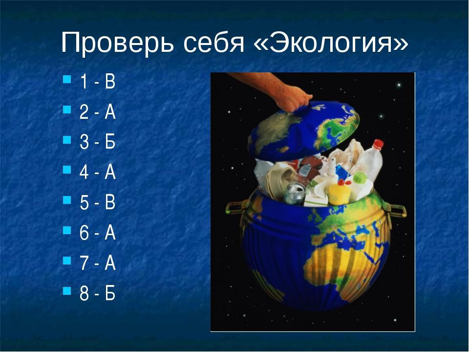 Проверь себя «Экология» 1 - В 2 - А 3 - Б 4 - А 5 - В 6 - А 7 - А 8 - Б