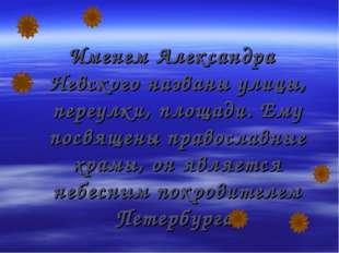 Именем Александра Невского названы улицы, переулки, площади. Ему посвящены пр