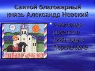 Святой благоверный князь Александр Невский Александр родился в 1220 году в Пе