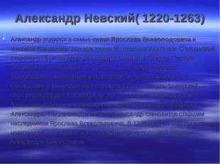 Александр Невский( 1220-1263) Александр родился в семье князя Ярослава Всевол