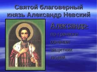 Святой благоверный князь Александр Невский Александр- по-гречески означает за