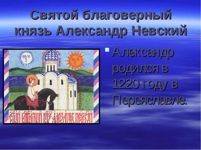Святой благоверный князь Александр Невский Александр родился в 1220 году в Пе...