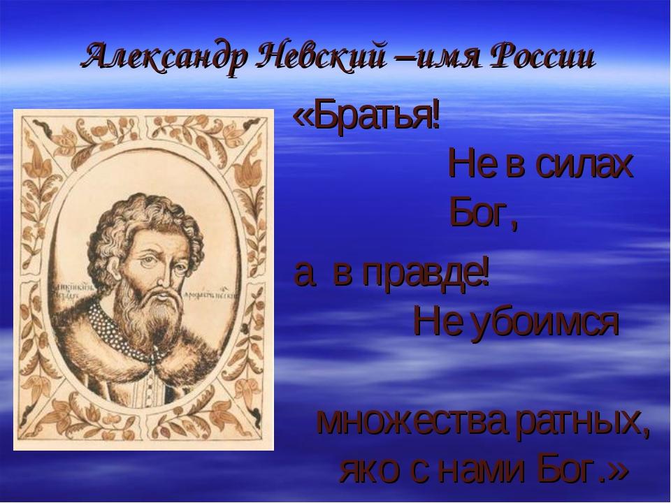 Александр Невский –имя России «Братья! Не в силах Бог, а в правде! Не убоимся...