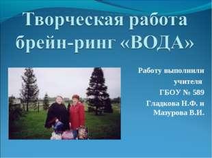 Работу выполнили учителя ГБОУ № 589 Гладкова Н.Ф. и Мазурова В.И.