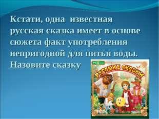Кстати, одна известная русская сказка имеет в основе сюжета факт употребления