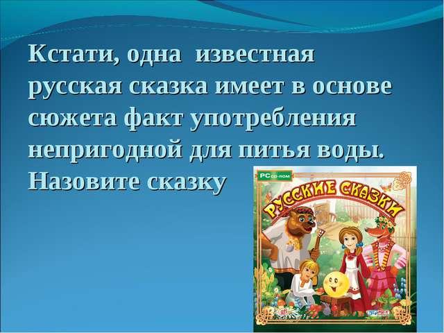 Кстати, одна известная русская сказка имеет в основе сюжета факт употребления...