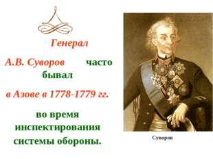 Генерал А.В. Суворов часто бывал в Азове в 1778-1779 гг. во время инспектиро