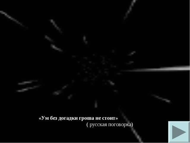«Ум без догадки гроша не стоит» ( русская поговорка)