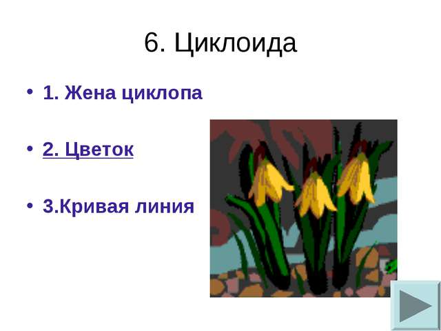 6. Циклоида 1. Жена циклопа 2. Цветок 3.Кривая линия