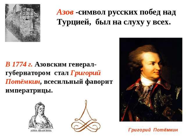 В 1774 г. Азовским генерал-губернатором стал Григорий Потёмкин, всесильный фа...