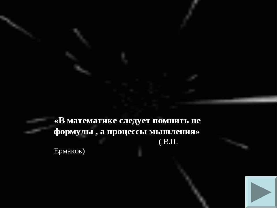 «В математике следует помнить не формулы , а процессы мышления» ( В.П. Ермаков)