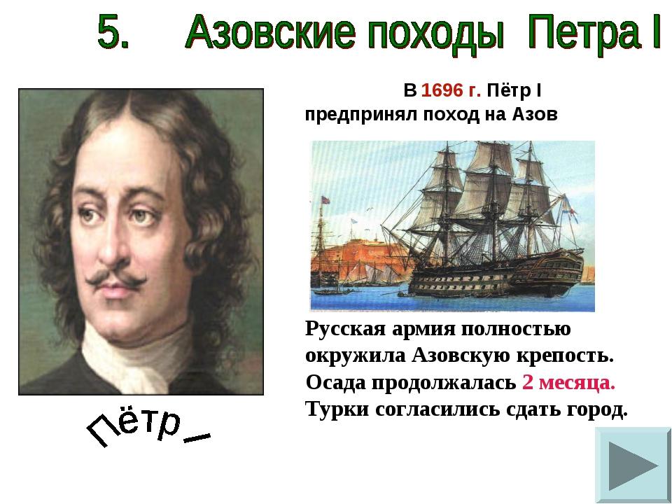 В 1696 г. Пётр I предпринял поход на Азов Русская армия полностью окружила А...