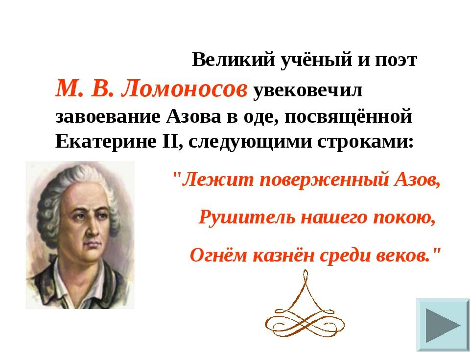 Великий учёный и поэт М. В. Ломоносов увековечил завоевание Азова в оде, пос...