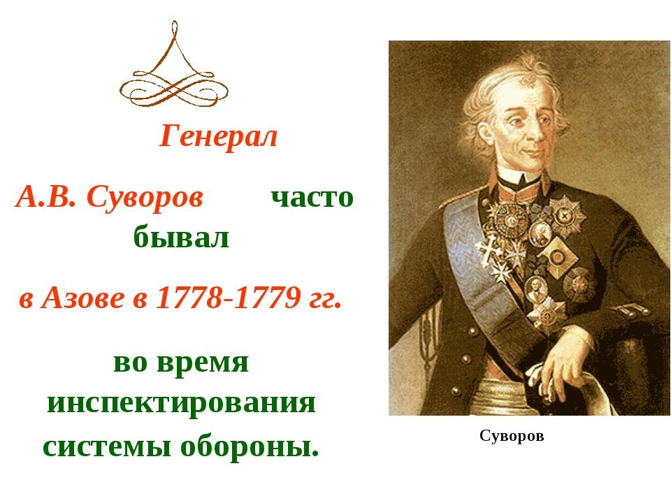 Генерал А.В. Суворов часто бывал в Азове в 1778-1779 гг. во время инспектиро...