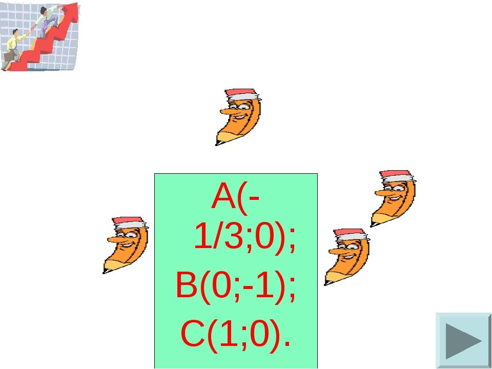 А(-1/3;0); В(0;-1); С(1;0).