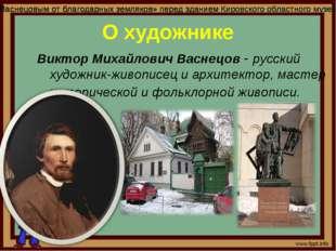 Виктор Михайлович Васнецов - русский художник-живописец и архитектор, мастер