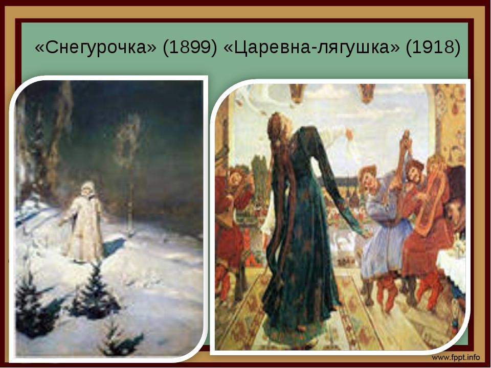 «Снегурочка» (1899) «Царевна-лягушка» (1918)