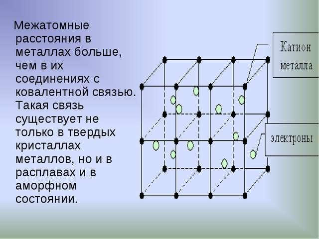 Межатомные расстояния в металлах больше, чем в их соединениях с ковалентной...