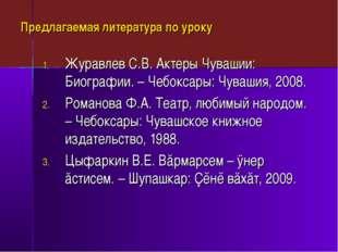 Предлагаемая литература по уроку Журавлев С.В. Актеры Чувашии: Биографии. – Ч