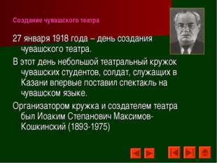 Создание чувашского театра 27 января 1918 года – день создания чувашского теа