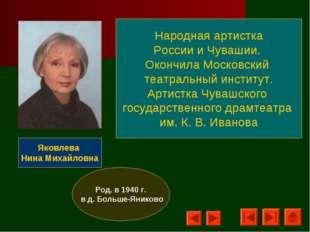 Яковлева Нина Михайловна Род. в 1940 г. в д. Больше-Яниково Народная артистка