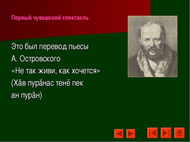 Первый чувашский спектакль Это был перевод пьесы А. Островского «Не так живи,...