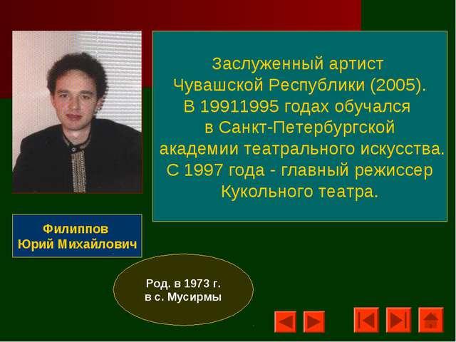 Филиппов Юрий Михайлович Заслуженный артист Чувашской Республики (2005). В 19...