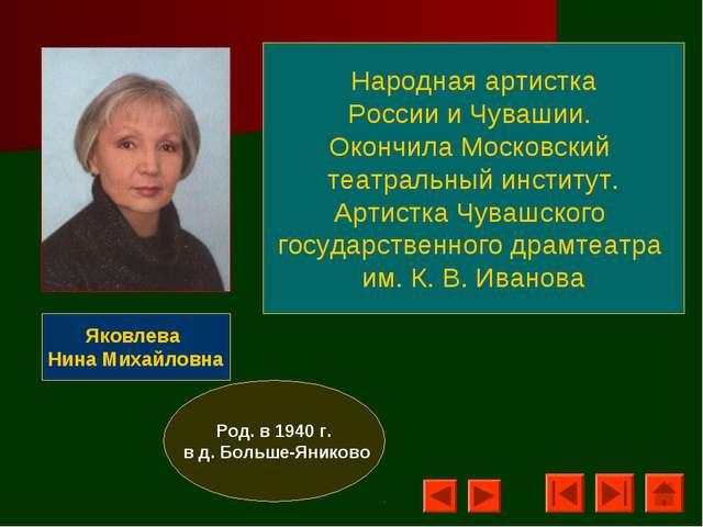 Яковлева Нина Михайловна Род. в 1940 г. в д. Больше-Яниково Народная артистка...